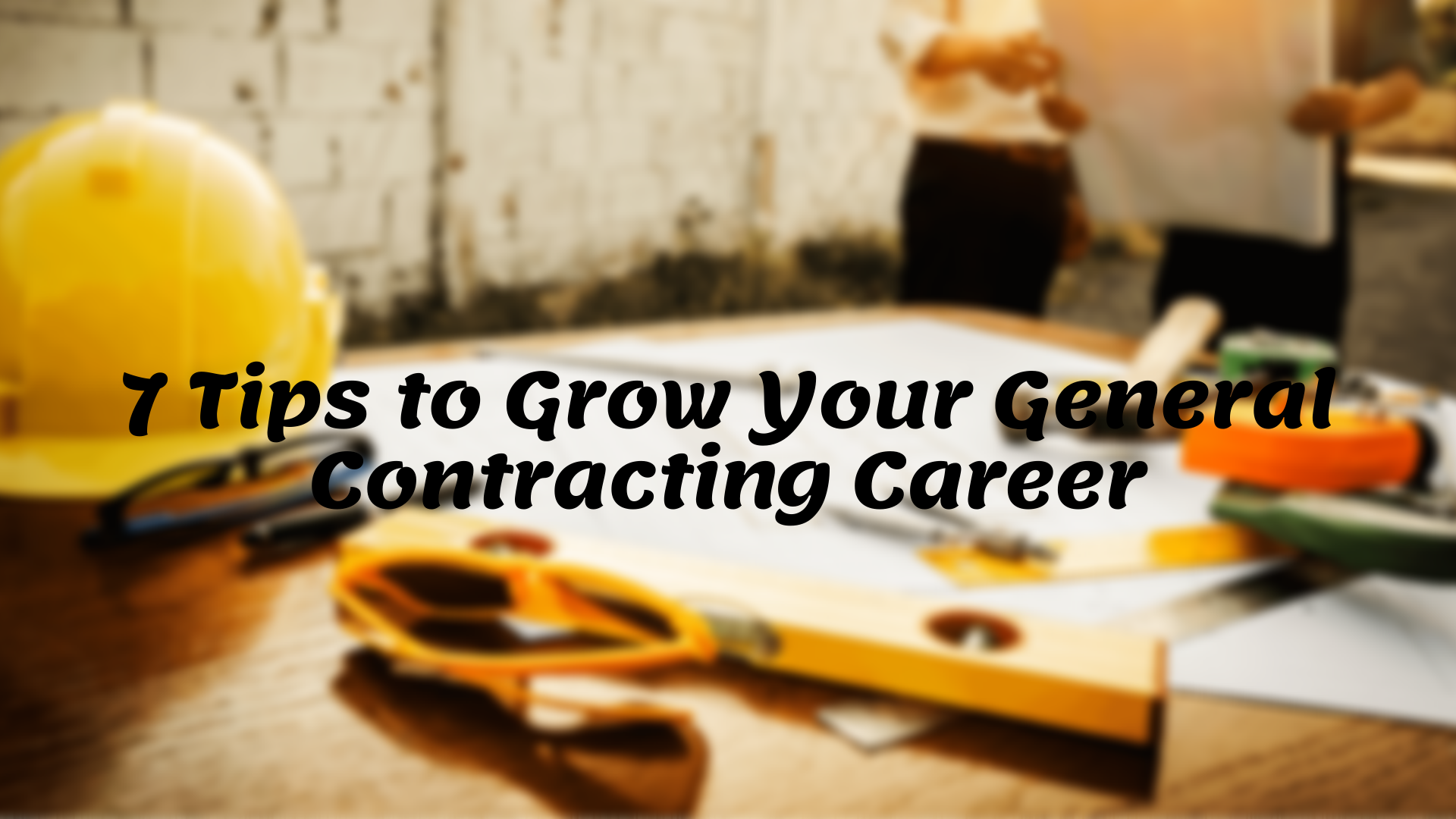 7 Tips to Grow Your General Contracting Career