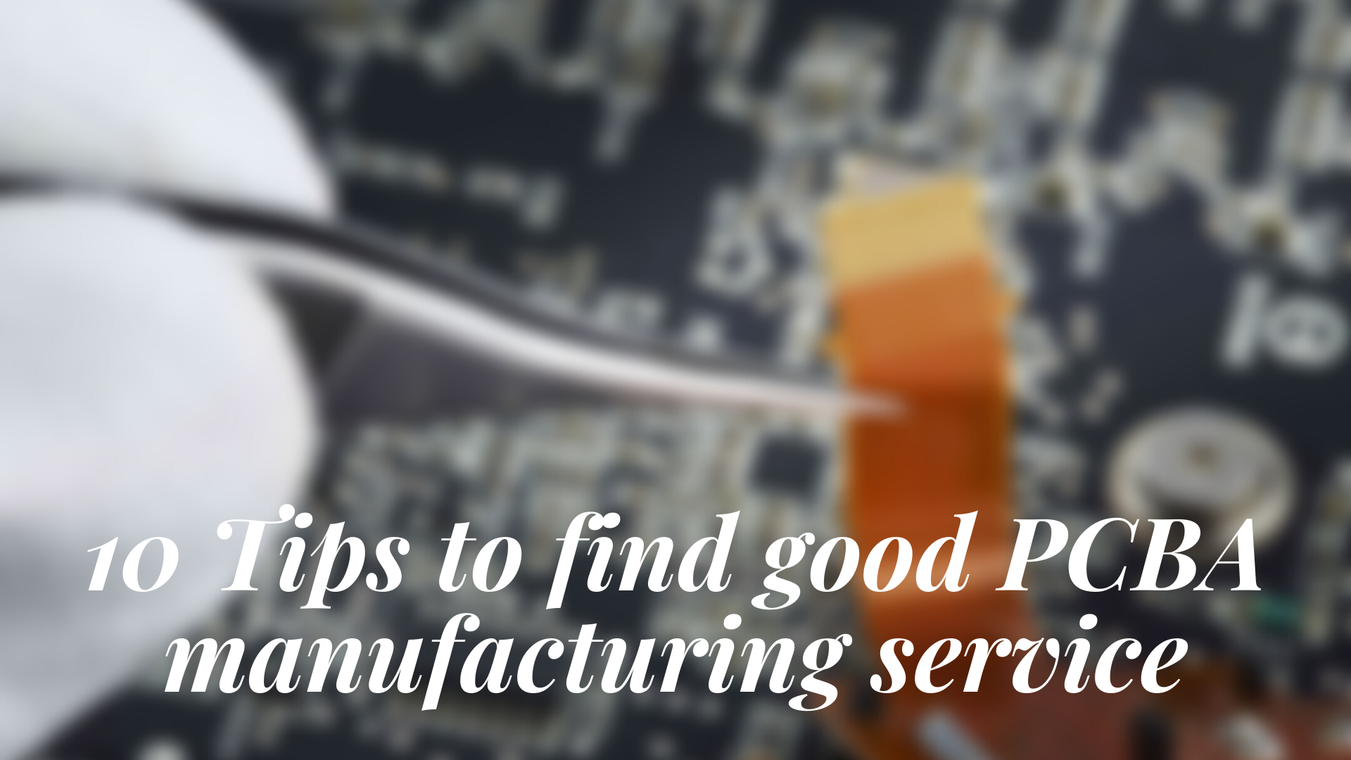10 Tips to find good PCBA manufacturing service